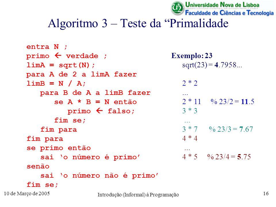 10 de Março de 2005 Introdução (Informal) à Programação 16 Algoritmo 3 – Teste da Primalidade entra N ; primo verdade ; limA = sqrt(N); para A de 2 a