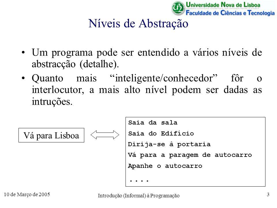 10 de Março de 2005 Introdução (Informal) à Programação 14 Algoritmo 1 – Raízes da equação do 2º grau entra A ; entra B ; % Ax 2 + Bx + C = 0 entra C ; Disc B^2 – 4 * A * C; se Disc < 0 então sai não há raízes reais Senão D sqrt(Disc); se D = 0 então sai 2 raízes iguais R -B/(2*A); sai R senão R1 (-B + D)/(2*A); sai R1; R2 (-B - D)/(2*A); sai R2; fim se;