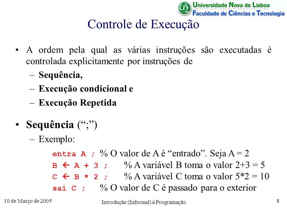 10 de Março de 2005 Introdução (Informal) à Programação 9 Controle de Execução Execução condicional (se) –Exemplo: entra A ; % o valor de A é entrado se A > 0 então B A % à variável B é atribuído senão % o valor absoluto B - A % da variável A fim se; sai B ; % o valor de B é comunicado