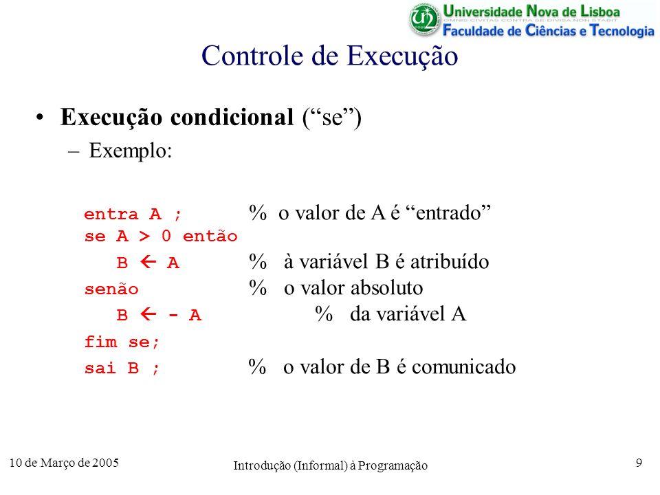 10 de Março de 2005 Introdução (Informal) à Programação 10 Controle de Execução Execução Repetida (enquanto) –Exemplo: entra A ; B 1 ; % o valor de A é entrado enquanto A > 1 fazer B B * A; % à variável B é atribuído A A - 1 ; % o factorial de A fim enquanto ; sai B ; % o valor de B é comunicado