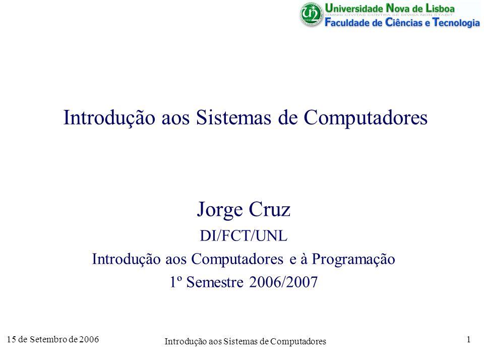 15 de Setembro de 2006 Introdução aos Sistemas de Computadores 1 Jorge Cruz DI/FCT/UNL Introdução aos Computadores e à Programação 1º Semestre 2006/2007