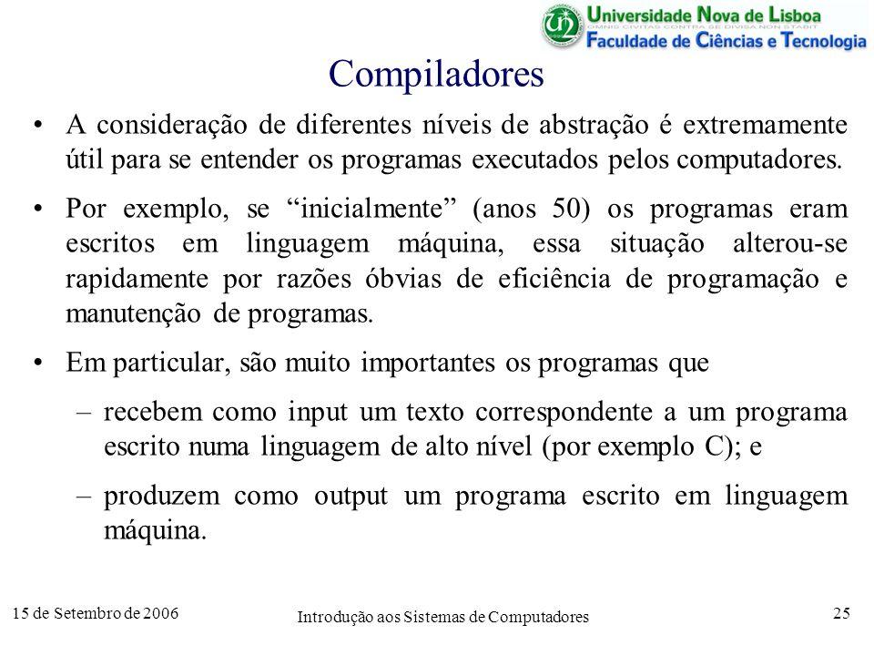 15 de Setembro de 2006 Introdução aos Sistemas de Computadores 25 Compiladores A consideração de diferentes níveis de abstração é extremamente útil para se entender os programas executados pelos computadores.