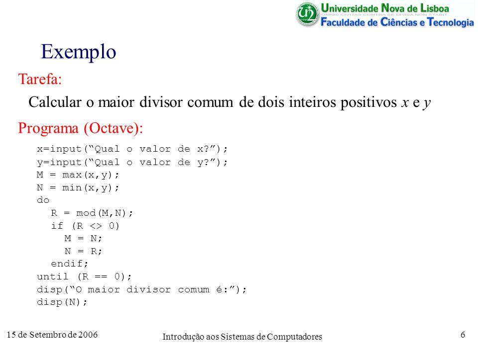 15 de Setembro de 2006 Introdução aos Sistemas de Computadores 6 Exemplo Tarefa: Calcular o maior divisor comum de dois inteiros positivos x e y Programa (Octave): x=input(Qual o valor de x?); y=input(Qual o valor de y?); M = max(x,y); N = min(x,y); do R = mod(M,N); if (R <> 0) M = N; N = R; endif; until (R == 0); disp(O maior divisor comum é:); disp(N);