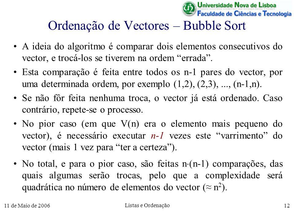 11 de Maio de 2006 Listas e Ordenação 12 Ordenação de Vectores – Bubble Sort A ideia do algoritmo é comparar dois elementos consecutivos do vector, e