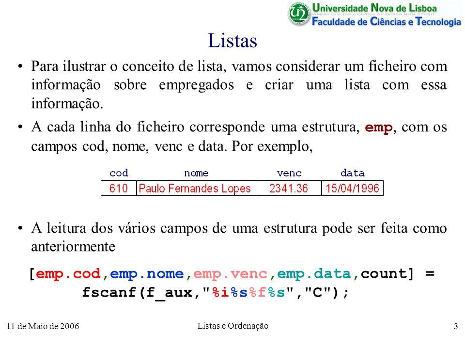 11 de Maio de 2006 Listas e Ordenação 4 Leitura de Listas O programa completo, que cria uma lista, tab_empregados, com a informação sobre os empregados do ficheiro empresa_aux.txt, é o seguinte: [f_aux, msg] = fopen( empresa_aux.txt , r ); tab_empregados = list(); n = 0; [emp.cod,emp.nome,emp.venc,emp.data, count] = fscanf(f_aux, %i%s%f%s , C ); while !feof(f_aux) n = n+1; tab_empregados = append(tab_empregados, emp); [emp.cod,emp.nome,emp.venc,emp.data, count] = fscanf(f_aux, %i%s%f%s , C ); endwhile; fclose(f_aux);