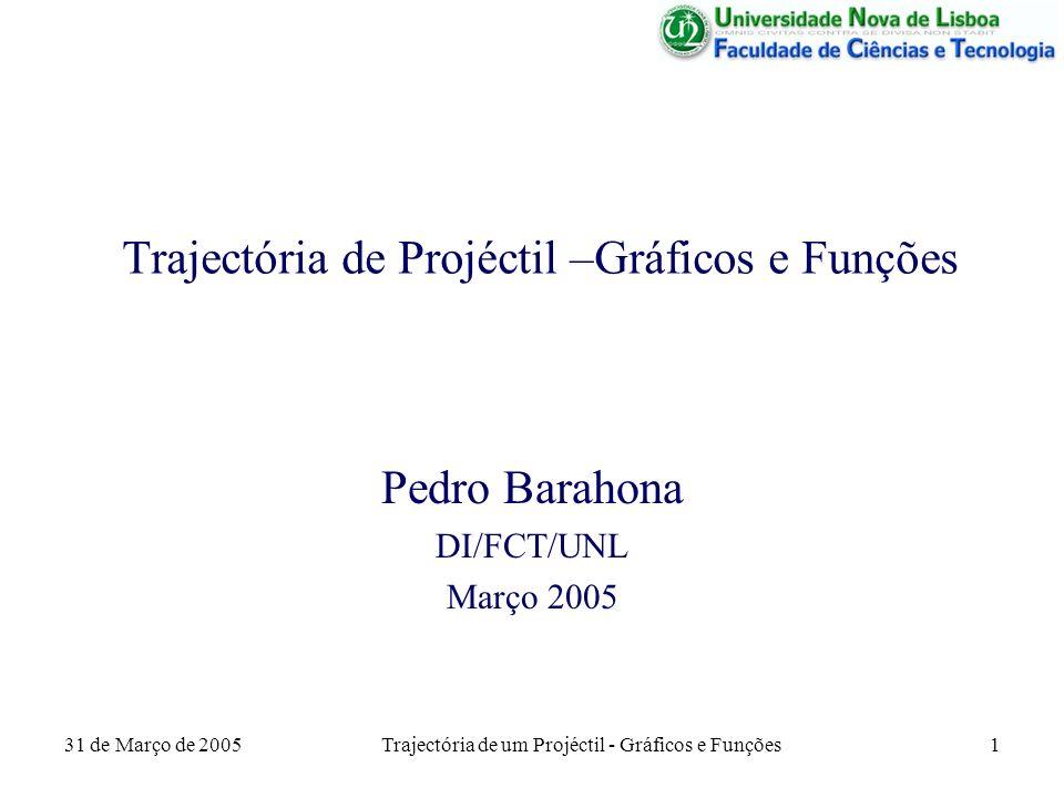 31 de Março de 2005Trajectória de um Projéctil - Gráficos e Funções1 Trajectória de Projéctil –Gráficos e Funções Pedro Barahona DI/FCT/UNL Março 2005
