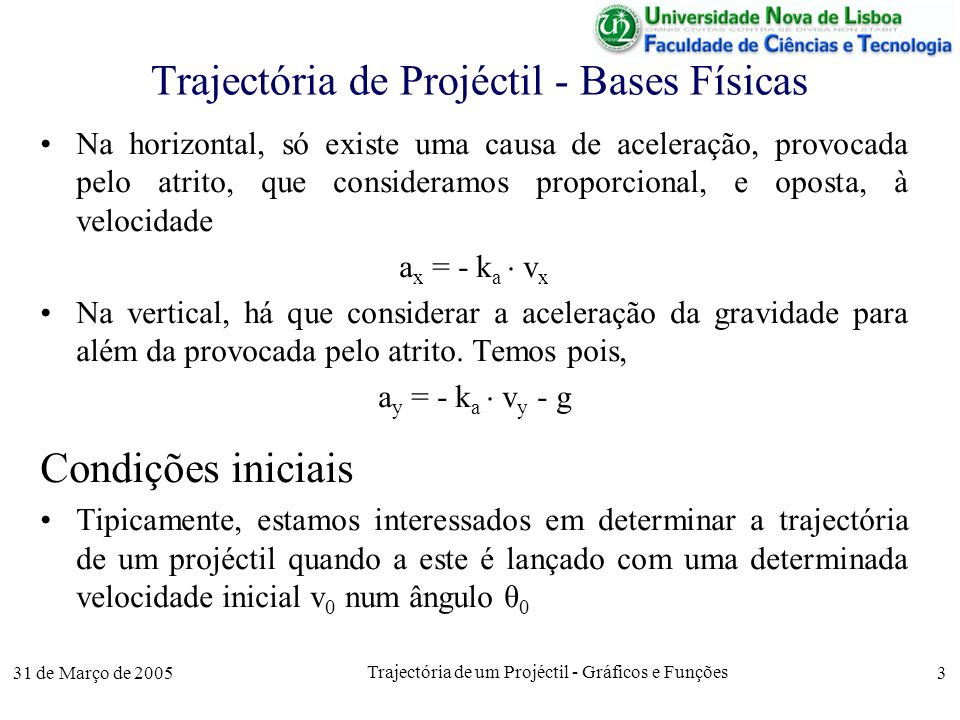 31 de Março de 2005 Trajectória de um Projéctil - Gráficos e Funções 4 Modelação de Equações Diferenciais Baseado na aproximação de funções por séries de Taylor, vamos simular, df, a variação da função f ao longo de um intervalo de tempo dt, através de A velocidade do corpo (v) e a posição são assim obtidas nas suas duas dimensões, x e y, já que a aceleração é a velocidade são, respectivamente, as suas derivadas em ordem ao tempo df = dt df dt dv x = dt = a x · dt dv x dt dv y = dt = a y · dt dv y dt dx = dt = v x · dt dx dt dy = dt = v y · dt dy dt