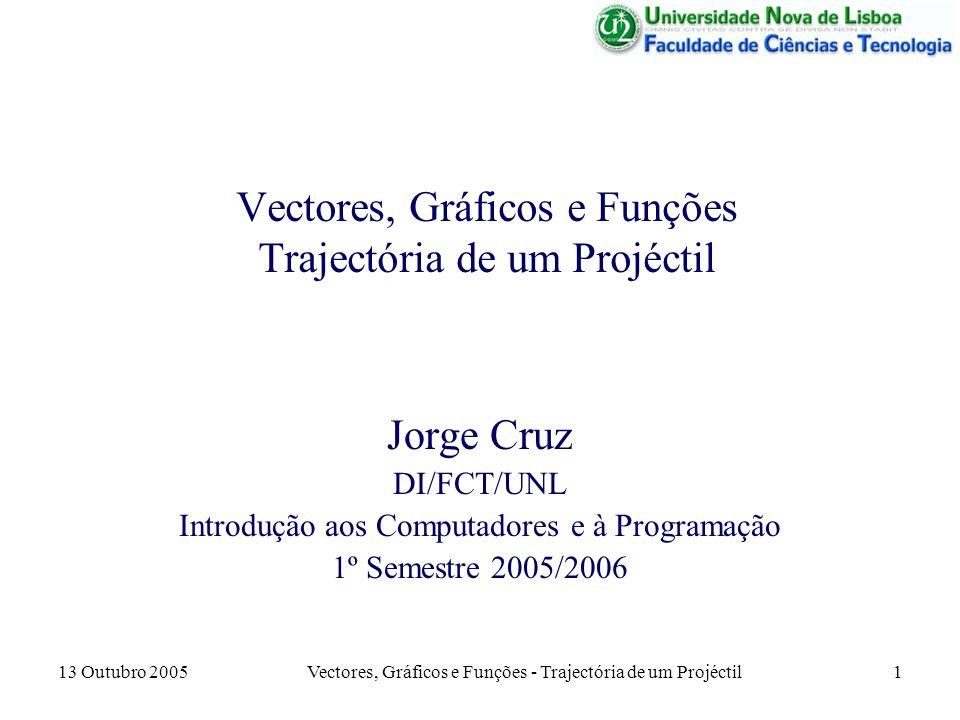 13 Outubro 2005 Vectores, Gráficos e Funções - Trajectória de um Projéctil 12 Apresentação dos Resultados Agora, além de se mostrar os valores da distância e altura máximas, tem que ser apresentado o gráfico da trajectória.
