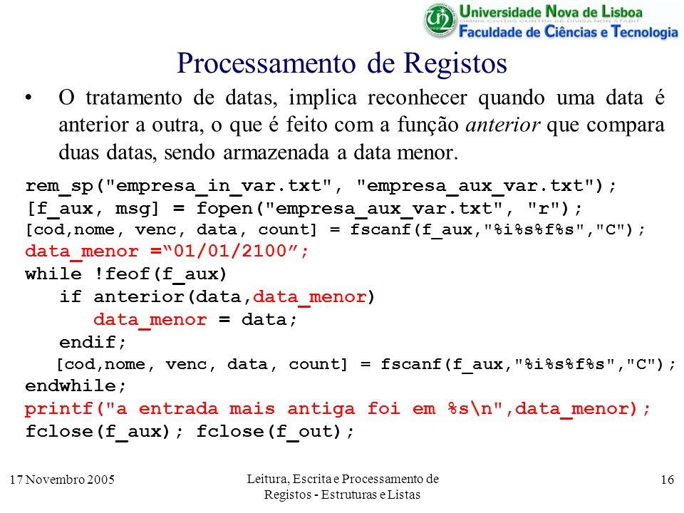 17 Novembro 2005 Leitura, Escrita e Processamento de Registos - Estruturas e Listas 16 Processamento de Registos O tratamento de datas, implica reconhecer quando uma data é anterior a outra, o que é feito com a função anterior que compara duas datas, sendo armazenada a data menor.