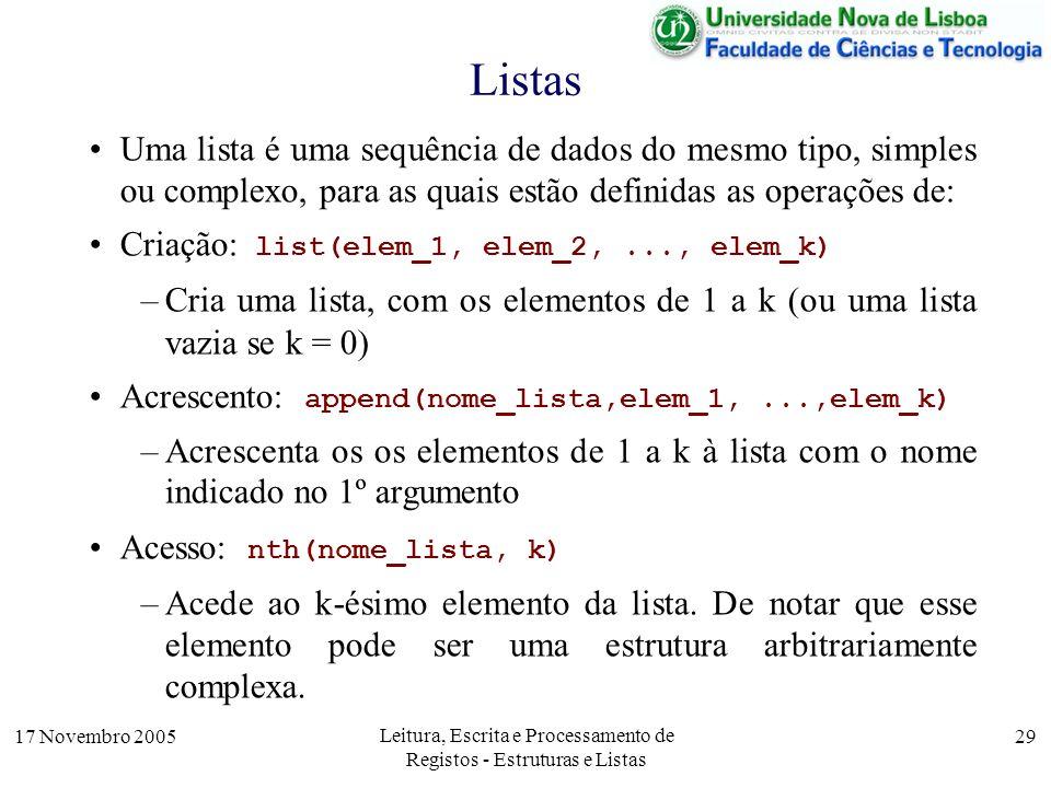 17 Novembro 2005 Leitura, Escrita e Processamento de Registos - Estruturas e Listas 29 Listas Uma lista é uma sequência de dados do mesmo tipo, simples ou complexo, para as quais estão definidas as operações de: Criação: list(elem_1, elem_2,..., elem_k) –Cria uma lista, com os elementos de 1 a k (ou uma lista vazia se k = 0) Acrescento: append(nome_lista,elem_1,...,elem_k) –Acrescenta os os elementos de 1 a k à lista com o nome indicado no 1º argumento Acesso: nth(nome_lista, k) –Acede ao k-ésimo elemento da lista.