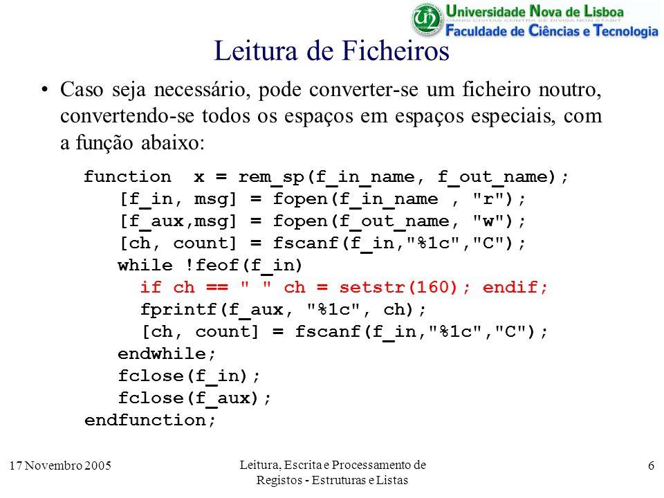 17 Novembro 2005 Leitura, Escrita e Processamento de Registos - Estruturas e Listas 6 Leitura de Ficheiros Caso seja necessário, pode converter-se um ficheiro noutro, convertendo-se todos os espaços em espaços especiais, com a função abaixo: function x = rem_sp(f_in_name, f_out_name); [f_in, msg] = fopen(f_in_name, r ); [f_aux,msg] = fopen(f_out_name, w ); [ch, count] = fscanf(f_in, %1c , C ); while !feof(f_in) if ch == ch = setstr(160); endif; fprintf(f_aux, %1c , ch); [ch, count] = fscanf(f_in, %1c , C ); endwhile; fclose(f_in); fclose(f_aux); endfunction;