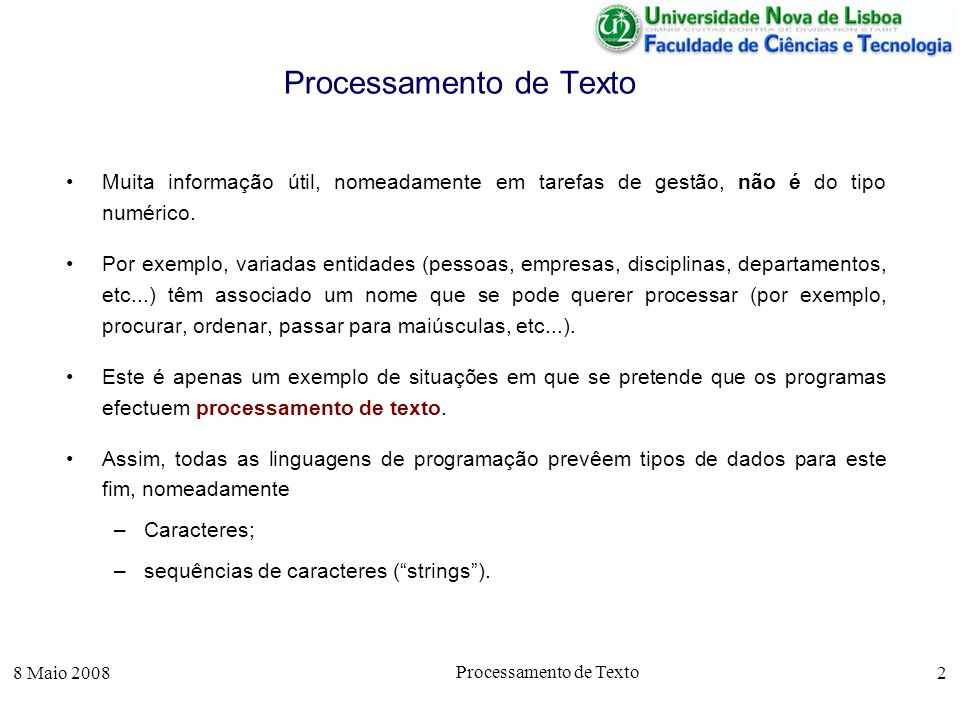 8 Maio 2008 Processamento de Texto 13 Comparação de Sequências de Caracteres function b = my_strcmp(s1,s2) c1 = length(s1); c2 = length(s2); if c1 == 0 & c2 == 0 b = 0; elseif c1 == 0 & c2 > 0 b = -1; elseif c1 > 0 & c2 == 0 b = 1; else % c1 > 0 & c2 > 0 if s1(1) < s2(1) b = -1; elseif s1(1) > s2(1) b = 1; else t1 = s1(2:c1); t2 = s2(2:c2); b = my_strcmp(t1,t2); endif; endfunction; De notar o caso em que as duas cadeias são vazias ou em que uma é vazia e a outra não.
