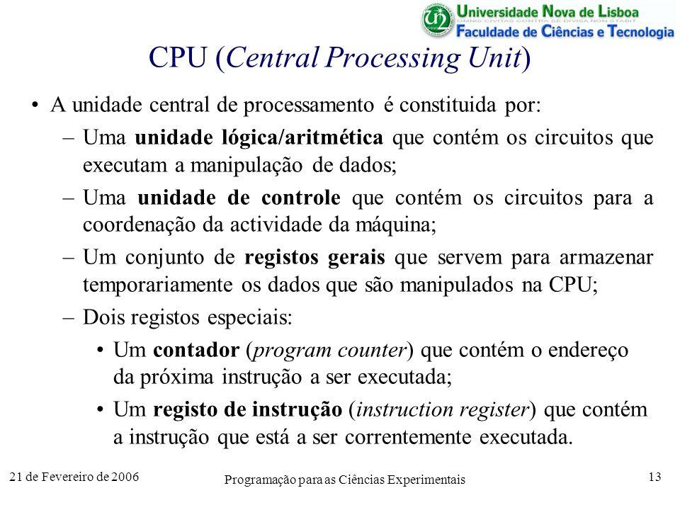 21 de Fevereiro de 2006 Programação para as Ciências Experimentais 13 CPU (Central Processing Unit) A unidade central de processamento é constituida por: –Uma unidade lógica/aritmética que contém os circuitos que executam a manipulação de dados; –Uma unidade de controle que contém os circuitos para a coordenação da actividade da máquina; –Um conjunto de registos gerais que servem para armazenar temporariamente os dados que são manipulados na CPU; –Dois registos especiais: Um contador (program counter) que contém o endereço da próxima instrução a ser executada; Um registo de instrução (instruction register) que contém a instrução que está a ser correntemente executada.
