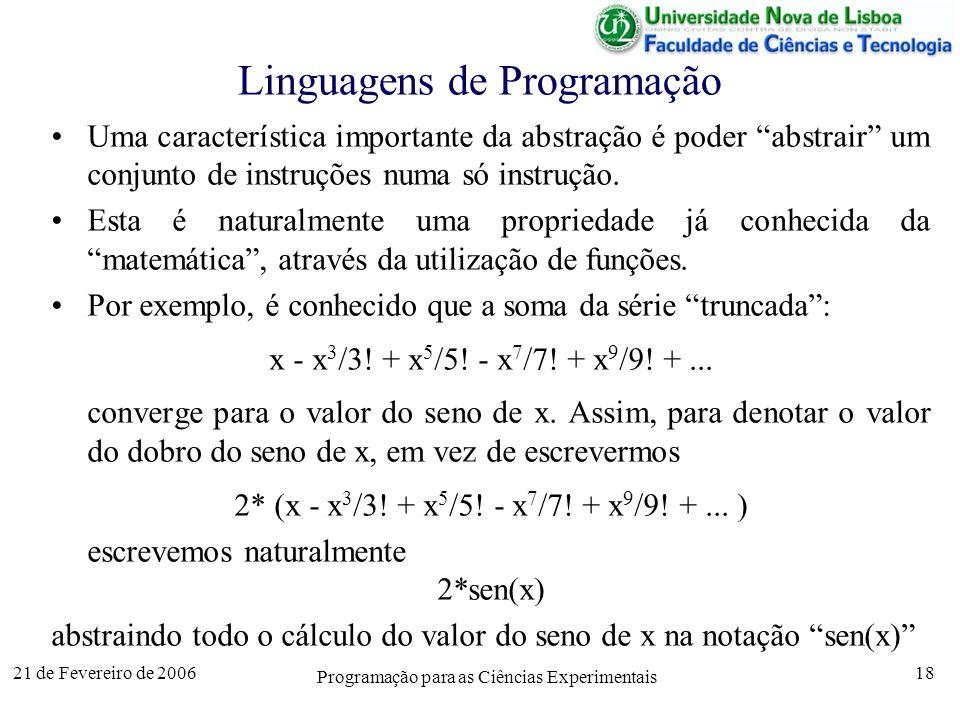 21 de Fevereiro de 2006 Programação para as Ciências Experimentais 18 Linguagens de Programação Uma característica importante da abstração é poder abstrair um conjunto de instruções numa só instrução.