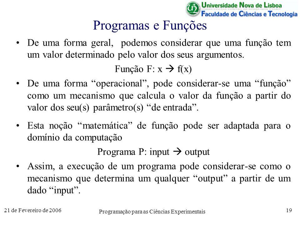 21 de Fevereiro de 2006 Programação para as Ciências Experimentais 19 Programas e Funções De uma forma geral, podemos considerar que uma função tem um valor determinado pelo valor dos seus argumentos.