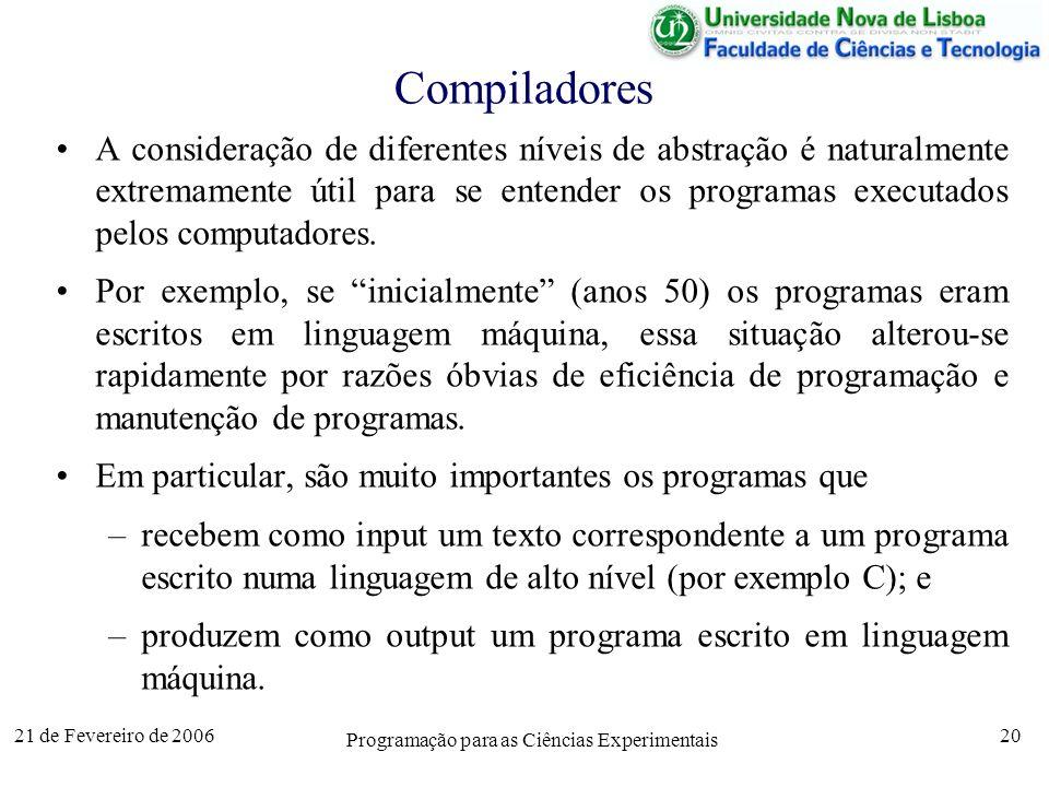 21 de Fevereiro de 2006 Programação para as Ciências Experimentais 20 Compiladores A consideração de diferentes níveis de abstração é naturalmente extremamente útil para se entender os programas executados pelos computadores.
