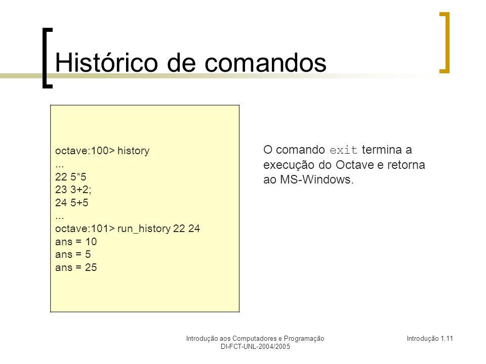 Introdução aos Computadores e Programação DI-FCT-UNL-2004/2005 Introdução 1.11 Histórico de comandos octave:100> history... 22 5*5 23 3+2; 24 5+5... o