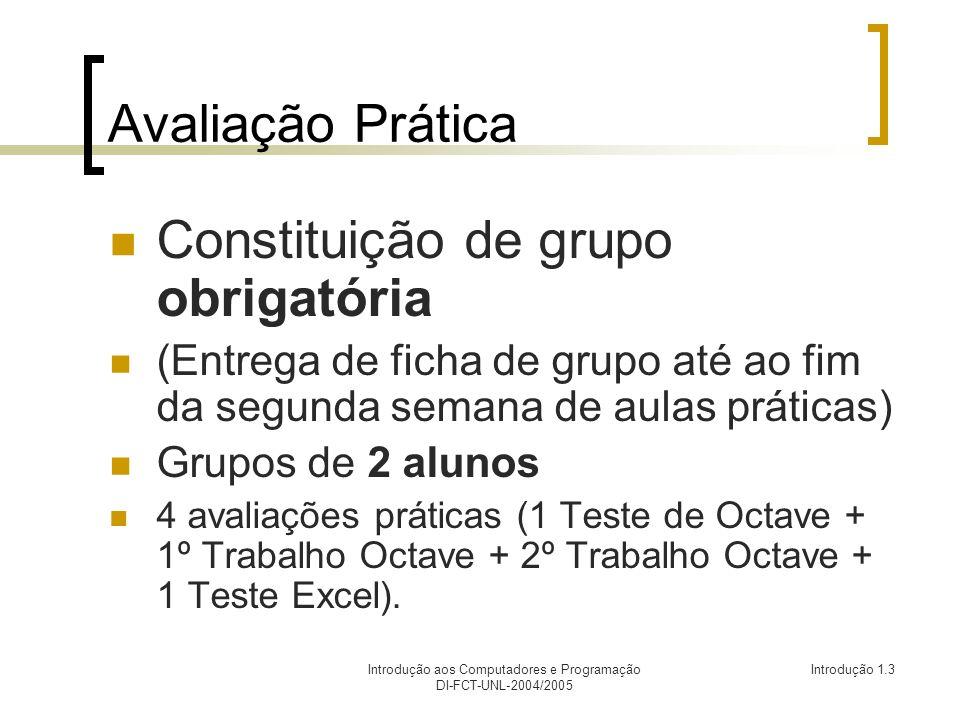Introdução aos Computadores e Programação DI-FCT-UNL-2004/2005 Introdução 1.3 Avaliação Prática Constituição de grupo obrigatória (Entrega de ficha de grupo até ao fim da segunda semana de aulas práticas) Grupos de 2 alunos 4 avaliações práticas (1 Teste de Octave + 1º Trabalho Octave + 2º Trabalho Octave + 1 Teste Excel).
