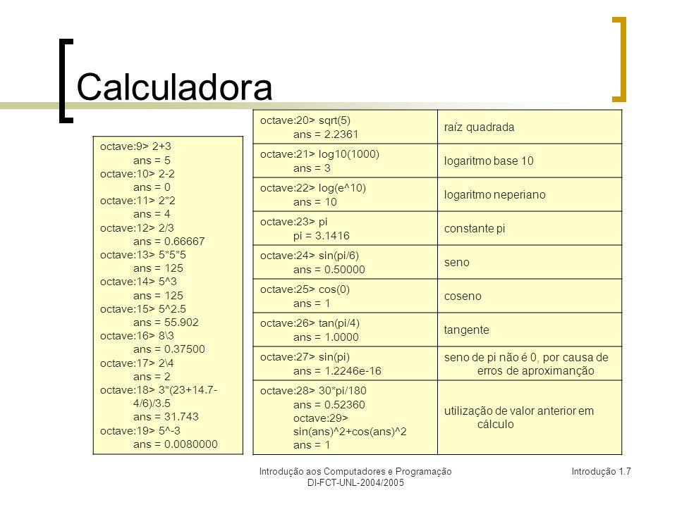 Introdução aos Computadores e Programação DI-FCT-UNL-2004/2005 Introdução 1.7 Calculadora octave:20> sqrt(5) ans = 2.2361 raíz quadrada octave:21> log10(1000) ans = 3 logaritmo base 10 octave:22> log(e^10) ans = 10 logaritmo neperiano octave:23> pi pi = 3.1416 constante pi octave:24> sin(pi/6) ans = 0.50000 seno octave:25> cos(0) ans = 1 coseno octave:26> tan(pi/4) ans = 1.0000 tangente octave:27> sin(pi) ans = 1.2246e-16 seno de pi não é 0, por causa de erros de aproximanção octave:28> 30*pi/180 ans = 0.52360 octave:29> sin(ans)^2+cos(ans)^2 ans = 1 utilização de valor anterior em cálculo octave:9> 2+3 ans = 5 octave:10> 2-2 ans = 0 octave:11> 2*2 ans = 4 octave:12> 2/3 ans = 0.66667 octave:13> 5*5*5 ans = 125 octave:14> 5^3 ans = 125 octave:15> 5^2.5 ans = 55.902 octave:16> 8\3 ans = 0.37500 octave:17> 2\4 ans = 2 octave:18> 3*(23+14.7- 4/6)/3.5 ans = 31.743 octave:19> 5^-3 ans = 0.0080000