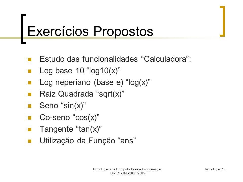 Introdução aos Computadores e Programação DI-FCT-UNL-2004/2005 Introdução 1.8 Exercícios Propostos Estudo das funcionalidades Calculadora: Log base 10 log10(x) Log neperiano (base e) log(x) Raiz Quadrada sqrt(x) Seno sin(x) Co-seno cos(x) Tangente tan(x) Utilização da Função ans
