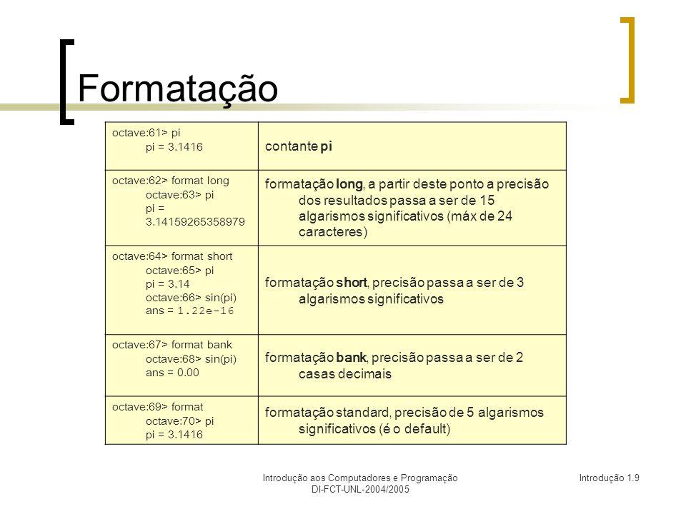 Introdução aos Computadores e Programação DI-FCT-UNL-2004/2005 Introdução 1.9 Formatação octave:61> pi pi = 3.1416 contante pi octave:62> format long octave:63> pi pi = 3.14159265358979 formatação long, a partir deste ponto a precisão dos resultados passa a ser de 15 algarismos significativos (máx de 24 caracteres) octave:64> format short octave:65> pi pi = 3.14 octave:66> sin(pi) ans = 1.22e-16 formatação short, precisão passa a ser de 3 algarismos significativos octave:67> format bank octave:68> sin(pi) ans = 0.00 formatação bank, precisão passa a ser de 2 casas decimais octave:69> format octave:70> pi pi = 3.1416 formatação standard, precisão de 5 algarismos significativos (é o default)