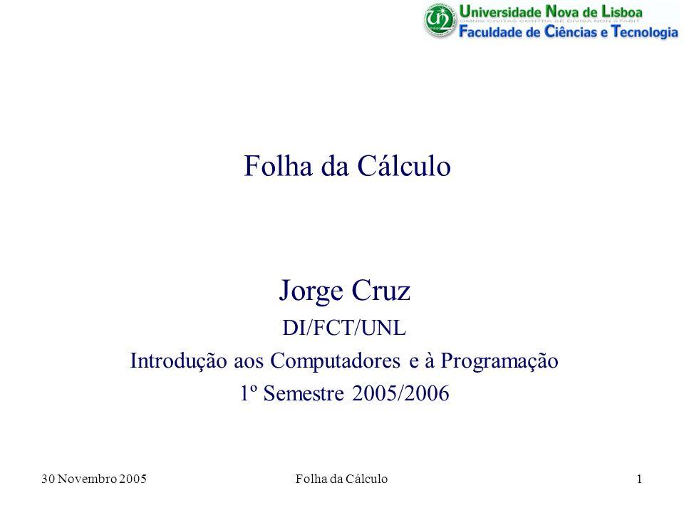 30 Novembro 2005Folha da Cálculo1 Jorge Cruz DI/FCT/UNL Introdução aos Computadores e à Programação 1º Semestre 2005/2006