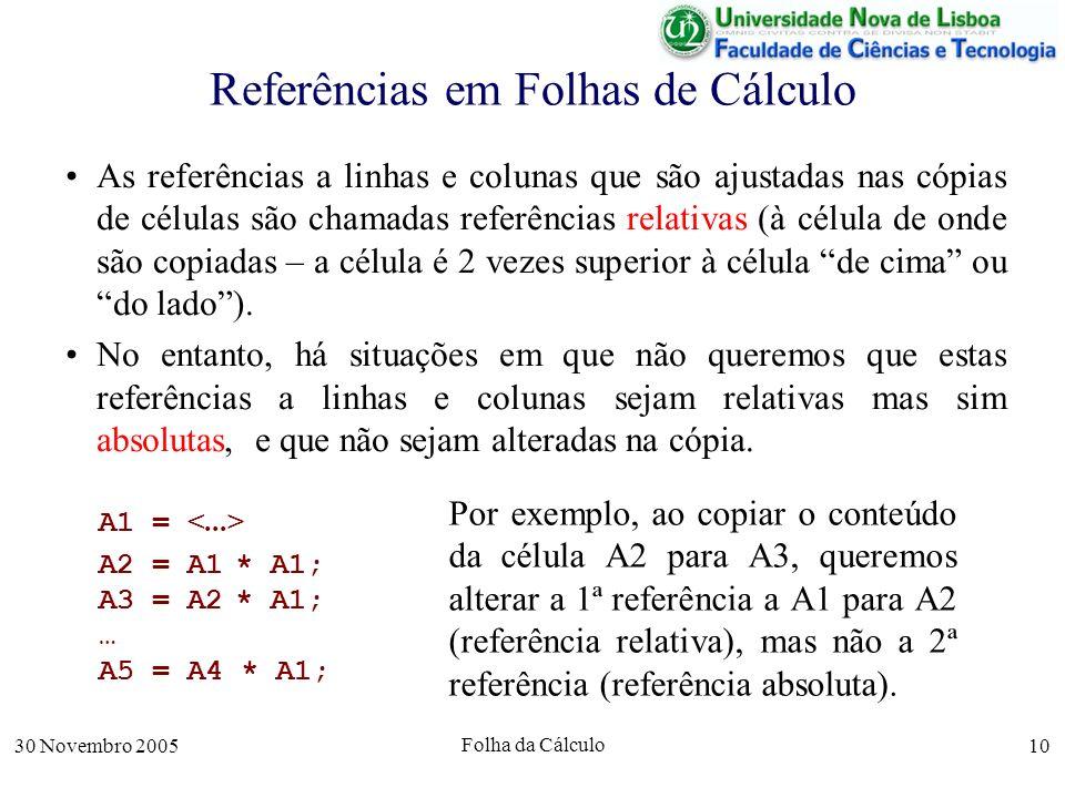 30 Novembro 2005 Folha da Cálculo 10 Referências em Folhas de Cálculo As referências a linhas e colunas que são ajustadas nas cópias de células são chamadas referências relativas (à célula de onde são copiadas – a célula é 2 vezes superior à célula de cima ou do lado).