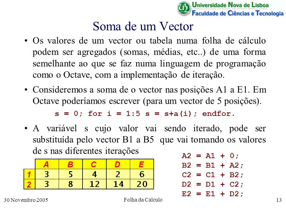 30 Novembro 2005 Folha da Cálculo 13 Soma de um Vector Os valores de um vector ou tabela numa folha de cálculo podem ser agregados (somas, médias, etc..) de uma forma semelhante ao que se faz numa linguagem de programação como o Octave, com a implementação de iteração.