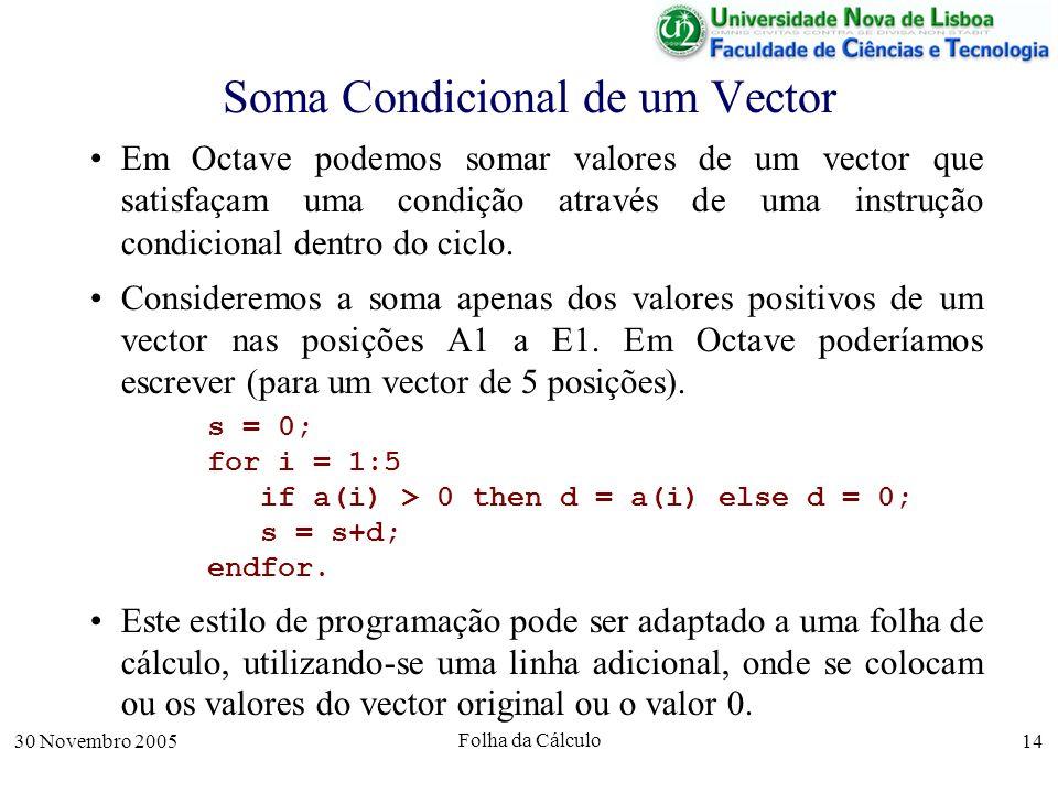 30 Novembro 2005 Folha da Cálculo 14 Soma Condicional de um Vector Em Octave podemos somar valores de um vector que satisfaçam uma condição através de uma instrução condicional dentro do ciclo.