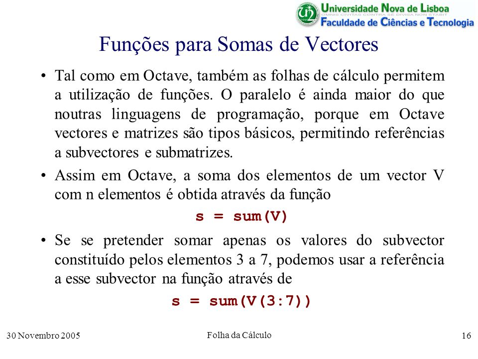 30 Novembro 2005 Folha da Cálculo 16 Funções para Somas de Vectores Tal como em Octave, também as folhas de cálculo permitem a utilização de funções.