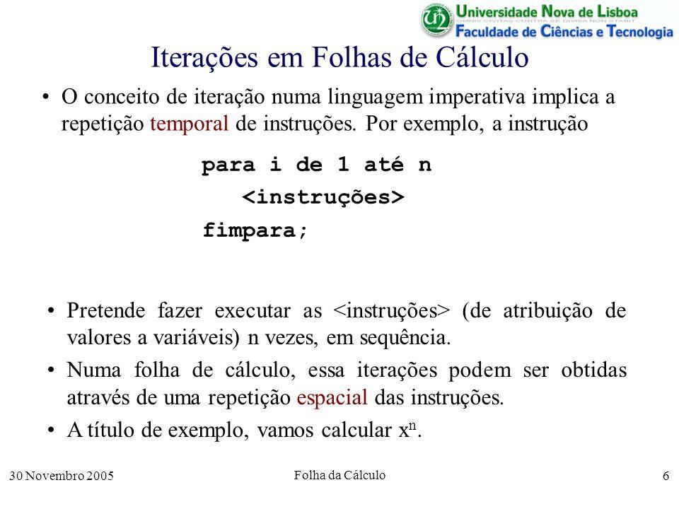 30 Novembro 2005 Folha da Cálculo 6 Iterações em Folhas de Cálculo O conceito de iteração numa linguagem imperativa implica a repetição temporal de instruções.