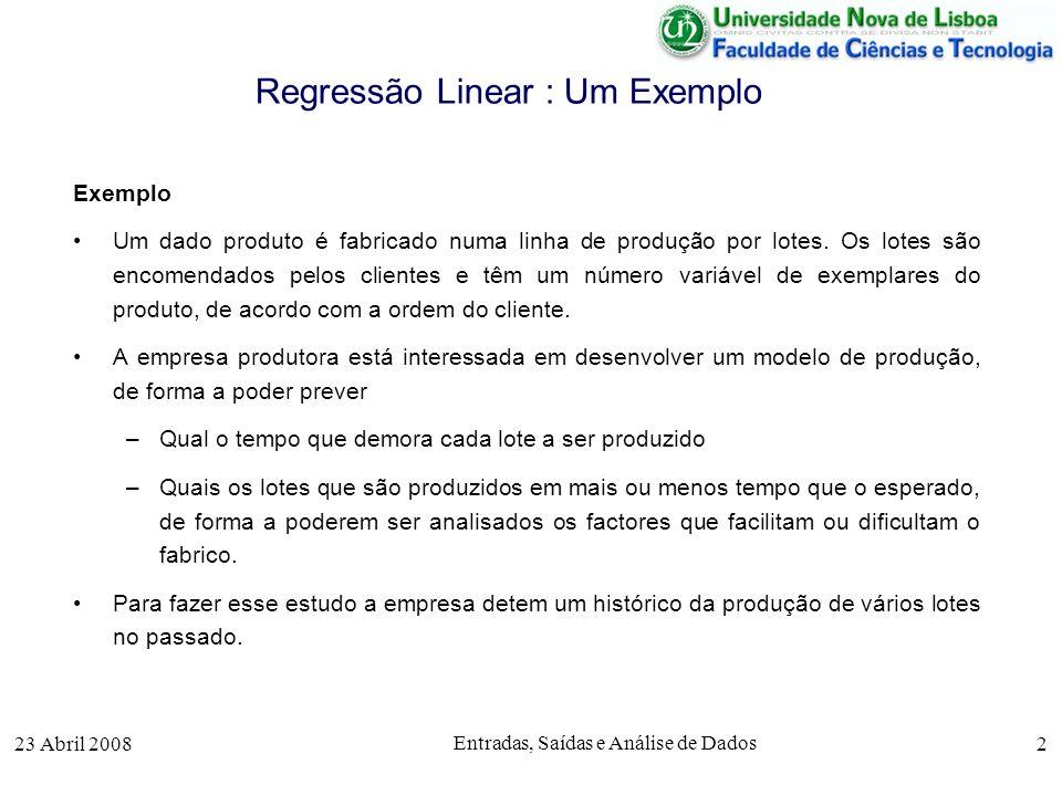 23 Abril 2008 Entradas, Saídas e Análise de Dados 2 Regressão Linear : Um Exemplo Exemplo Um dado produto é fabricado numa linha de produção por lotes.