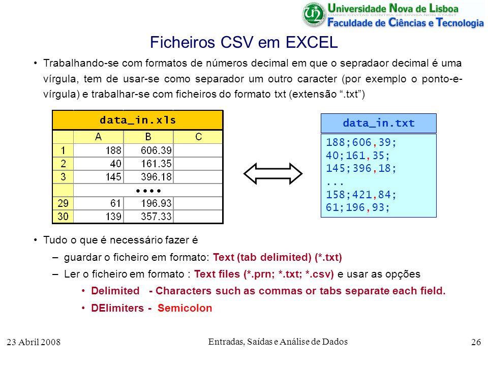 23 Abril 2008 Entradas, Saídas e Análise de Dados 26 Trabalhando-se com formatos de números decimal em que o sepradaor decimal é uma vírgula, tem de usar-se como separador um outro caracter (por exemplo o ponto-e- vírgula) e trabalhar-se com ficheiros do formato txt (extensão.txt) Tudo o que é necessário fazer é –guardar o ficheiro em formato: Text (tab delimited) (*.txt) –Ler o ficheiro em formato : Text files (*.prn; *.txt; *.csv) e usar as opções Delimited - Characters such as commas or tabs separate each field.