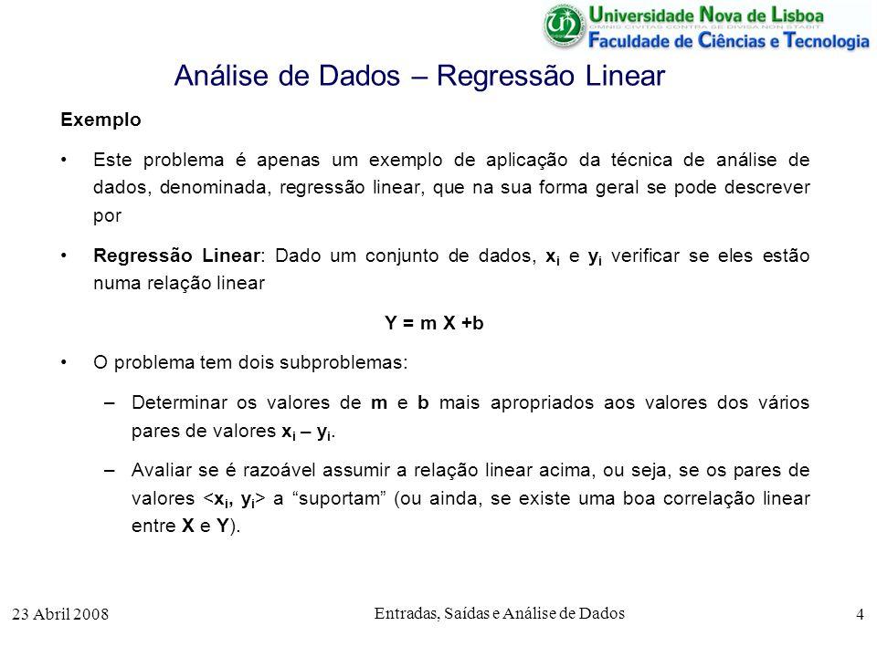 23 Abril 2008 Entradas, Saídas e Análise de Dados 4 Análise de Dados – Regressão Linear Exemplo Este problema é apenas um exemplo de aplicação da técnica de análise de dados, denominada, regressão linear, que na sua forma geral se pode descrever por Regressão Linear: Dado um conjunto de dados, x i e y i verificar se eles estão numa relação linear Y = m X +b O problema tem dois subproblemas: –Determinar os valores de m e b mais apropriados aos valores dos vários pares de valores x i – y i.