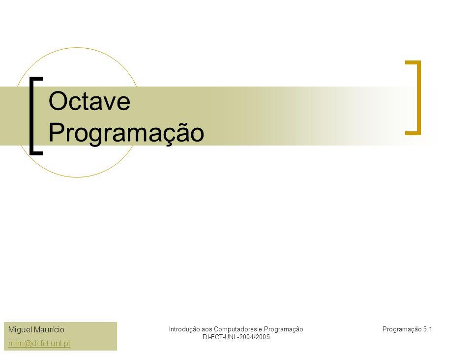 Miguel Maurício mlm@di.fct.unl.pt Introdução aos Computadores e Programação DI-FCT-UNL-2004/2005 Programação 5.1 Octave Programação