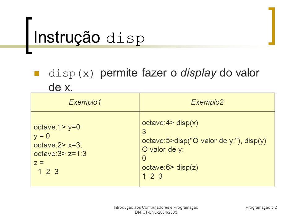 Introdução aos Computadores e Programação DI-FCT-UNL-2004/2005 Programação 5.2 Instrução disp disp(x) permite fazer o display do valor de x.