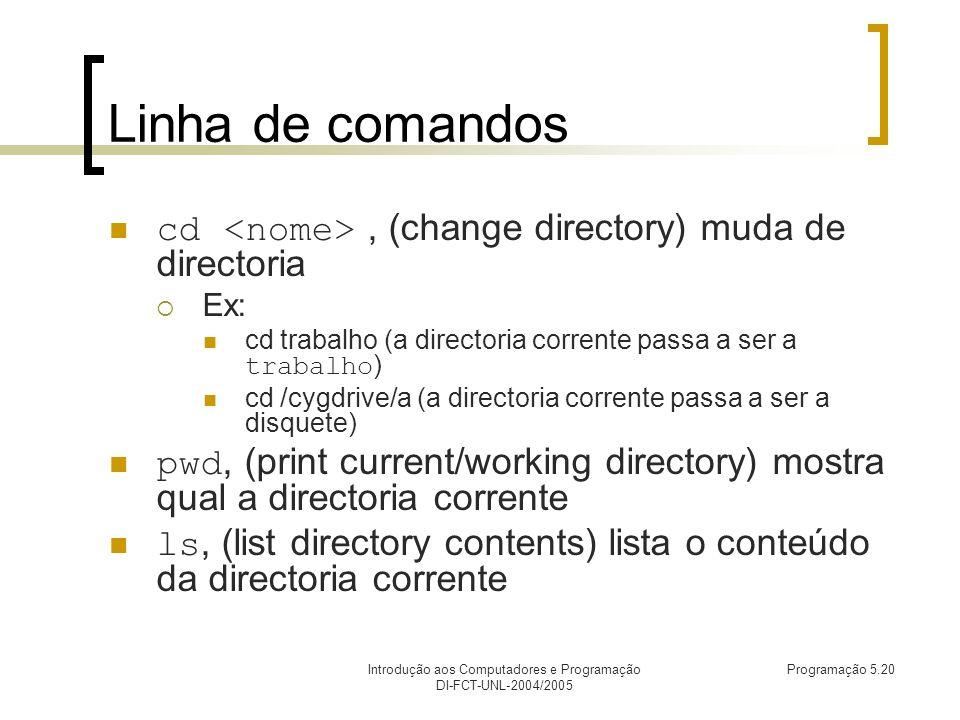 Introdução aos Computadores e Programação DI-FCT-UNL-2004/2005 Programação 5.20 Linha de comandos cd, (change directory) muda de directoria Ex: cd trabalho (a directoria corrente passa a ser a trabalho ) cd /cygdrive/a (a directoria corrente passa a ser a disquete) pwd, (print current/working directory) mostra qual a directoria corrente ls, (list directory contents) lista o conteúdo da directoria corrente