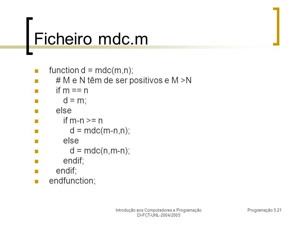 Introdução aos Computadores e Programação DI-FCT-UNL-2004/2005 Programação 5.21 Ficheiro mdc.m function d = mdc(m,n); # M e N têm de ser positivos e M >N if m == n d = m; else if m-n >= n d = mdc(m-n,n); else d = mdc(n,m-n); endif; endfunction;