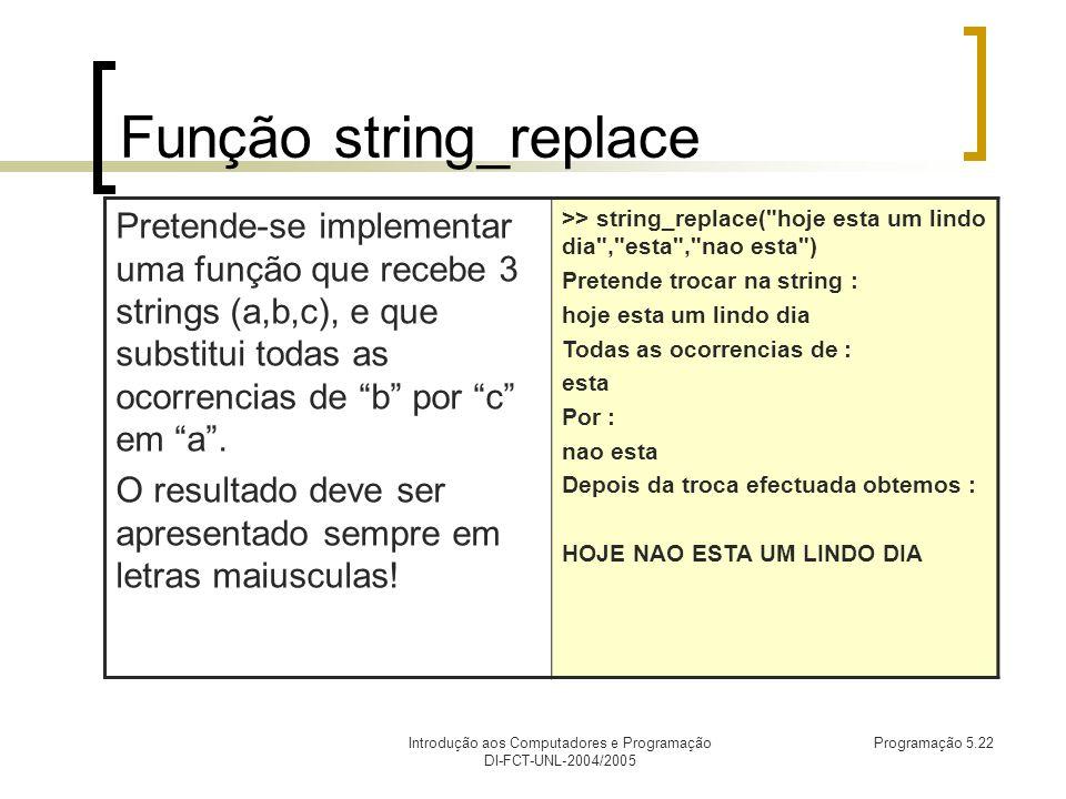Introdução aos Computadores e Programação DI-FCT-UNL-2004/2005 Programação 5.22 Função string_replace Pretende-se implementar uma função que recebe 3 strings (a,b,c), e que substitui todas as ocorrencias de b por c em a.