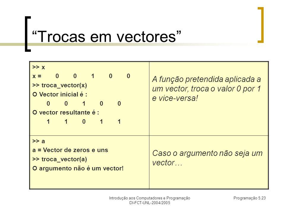 Introdução aos Computadores e Programação DI-FCT-UNL-2004/2005 Programação 5.23 Trocas em vectores >> x x = 0 0 1 0 0 >> troca_vector(x) O Vector inicial é : 0 0 1 0 0 O vector resultante é : 1 1 0 1 1 A função pretendida aplicada a um vector, troca o valor 0 por 1 e vice-versa.
