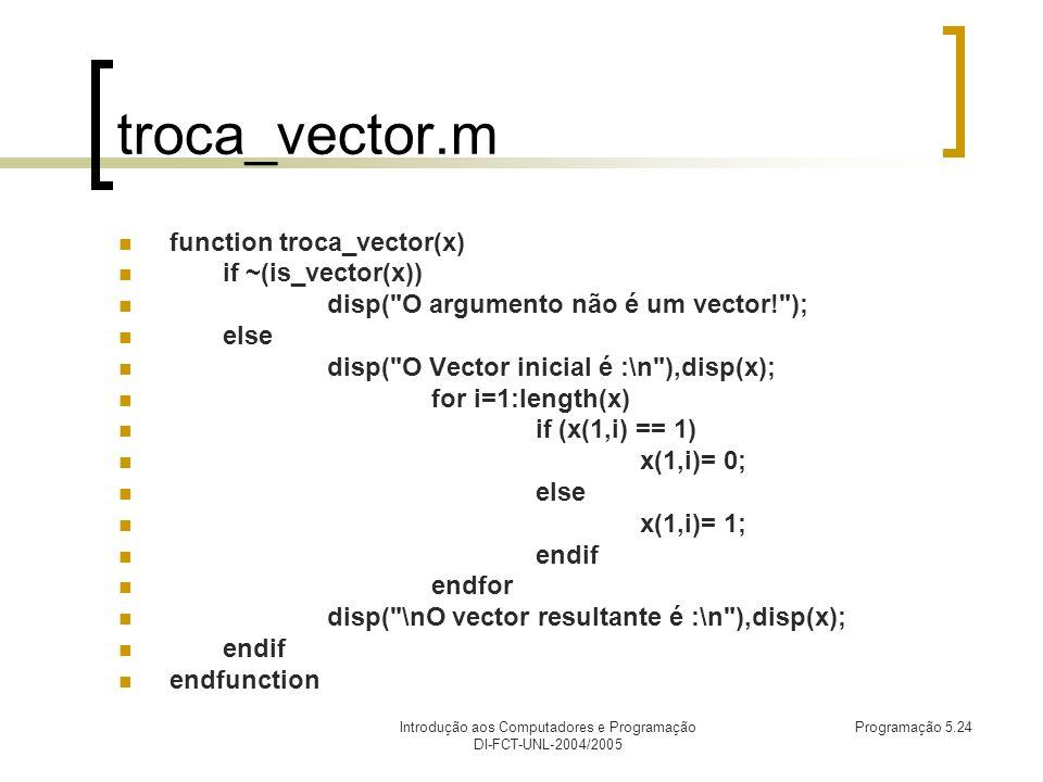 Introdução aos Computadores e Programação DI-FCT-UNL-2004/2005 Programação 5.24 troca_vector.m function troca_vector(x) if ~(is_vector(x)) disp( O argumento não é um vector! ); else disp( O Vector inicial é :\n ),disp(x); for i=1:length(x) if (x(1,i) == 1) x(1,i)= 0; else x(1,i)= 1; endif endfor disp( \nO vector resultante é :\n ),disp(x); endif endfunction