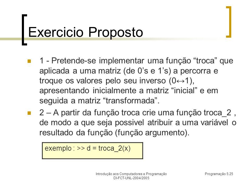 Introdução aos Computadores e Programação DI-FCT-UNL-2004/2005 Programação 5.25 Exercicio Proposto 1 - Pretende-se implementar uma função troca que aplicada a uma matriz (de 0s e 1s) a percorra e troque os valores pelo seu inverso (01), apresentando inicialmente a matriz inicial e em seguida a matriz transformada.