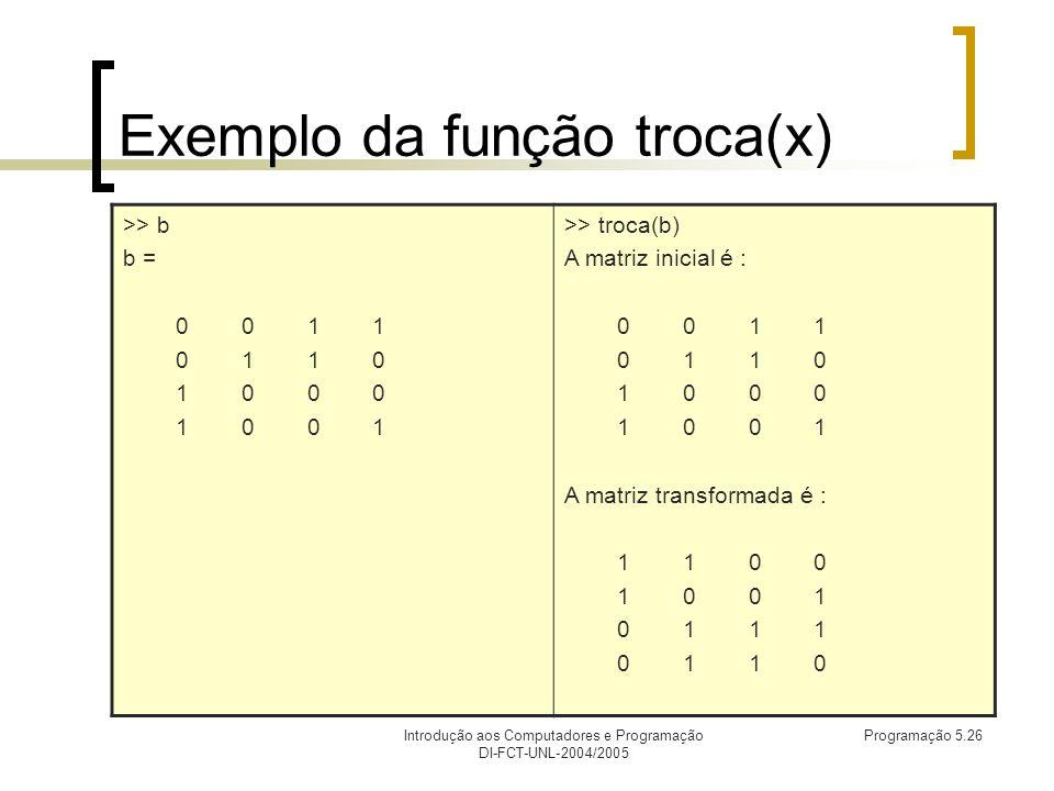 Introdução aos Computadores e Programação DI-FCT-UNL-2004/2005 Programação 5.26 Exemplo da função troca(x) >> b b = 0 0 1 1 0 1 1 0 1 0 0 0 1 0 0 1 >> troca(b) A matriz inicial é : 0 0 1 1 0 1 1 0 1 0 0 0 1 0 0 1 A matriz transformada é : 1 1 0 0 1 0 0 1 0 1 1 1 0 1 1 0