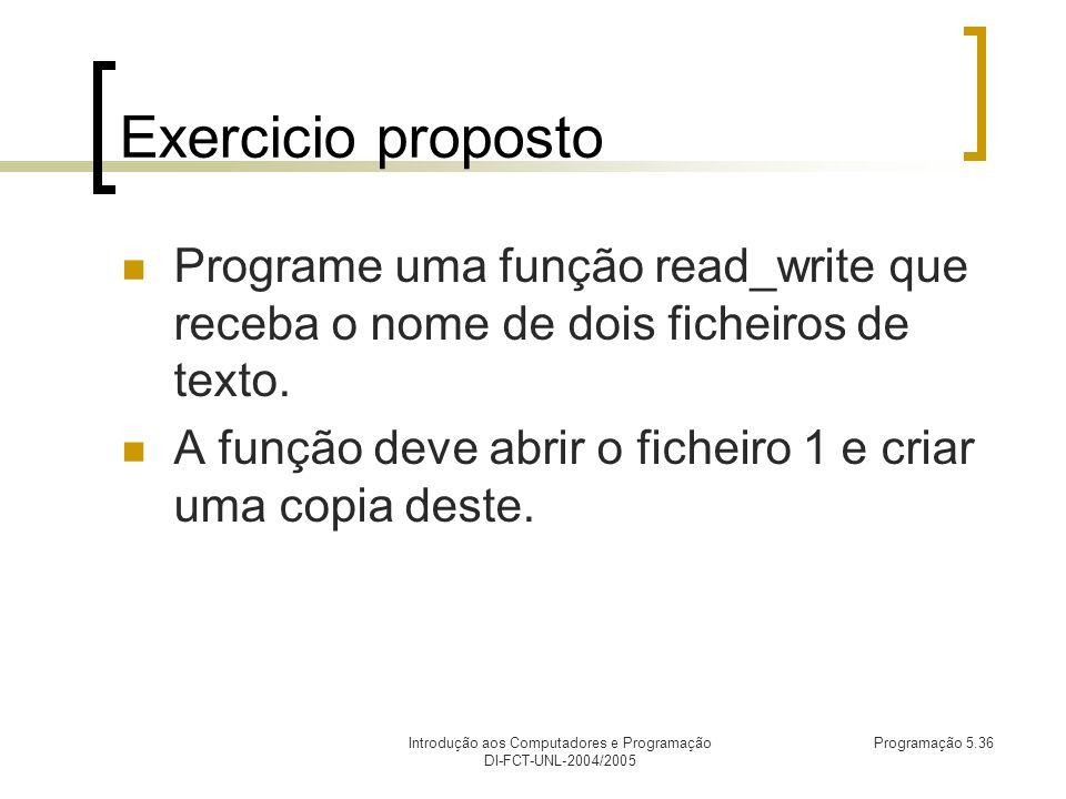 Introdução aos Computadores e Programação DI-FCT-UNL-2004/2005 Programação 5.36 Exercicio proposto Programe uma função read_write que receba o nome de dois ficheiros de texto.