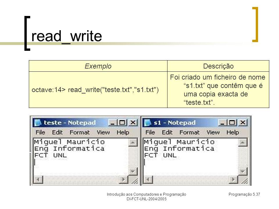 Introdução aos Computadores e Programação DI-FCT-UNL-2004/2005 Programação 5.37 read_write ExemploDescrição octave:14> r ead_write( teste.txt , s1.txt ) Foi criado um ficheiro de nome s1.txt que contêm que é uma copia exacta de teste.txt.