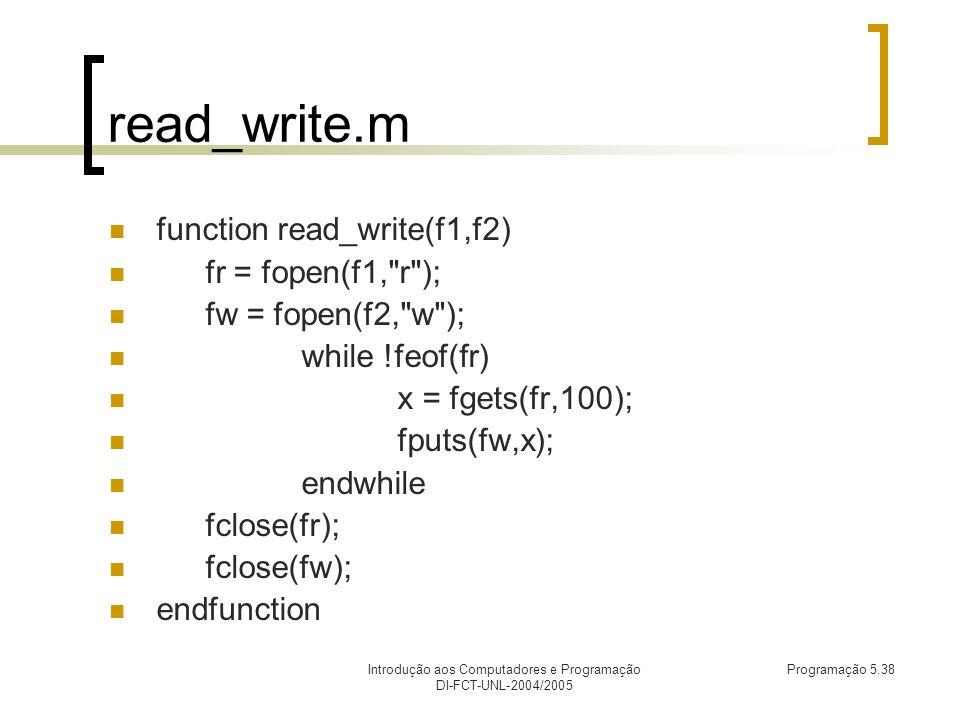 Introdução aos Computadores e Programação DI-FCT-UNL-2004/2005 Programação 5.38 read_write.m function read_write(f1,f2) fr = fopen(f1, r ); fw = fopen(f2, w ); while !feof(fr) x = fgets(fr,100); fputs(fw,x); endwhile fclose(fr); fclose(fw); endfunction
