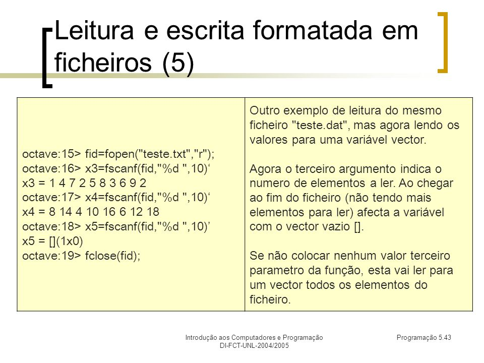Introdução aos Computadores e Programação DI-FCT-UNL-2004/2005 Programação 5.43 Leitura e escrita formatada em ficheiros (5) octave:15> fid=fopen( teste.txt , r ); octave:16> x3=fscanf(fid, %d ,10) x3 = 1 4 7 2 5 8 3 6 9 2 octave:17> x4=fscanf(fid, %d ,10) x4 = 8 14 4 10 16 6 12 18 octave:18> x5=fscanf(fid, %d ,10) x5 = [](1x0) octave:19> fclose(fid); Outro exemplo de leitura do mesmo ficheiro teste.dat , mas agora lendo os valores para uma variável vector.