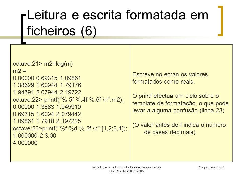 Introdução aos Computadores e Programação DI-FCT-UNL-2004/2005 Programação 5.44 Leitura e escrita formatada em ficheiros (6) octave:21> m2=log(m) m2 = 0.00000 0.69315 1.09861 1.38629 1.60944 1.79176 1.94591 2.07944 2.19722 octave:22> printf( %.5f %.4f %.6f \n ,m2); 0.00000 1.3863 1.945910 0.69315 1.6094 2.079442 1.09861 1.7918 2.197225 octave:23>printf( %f %d %.2f \n ,[1,2;3,4]); 1.000000 2 3.00 4.000000 Escreve no écran os valores formatados como reais.