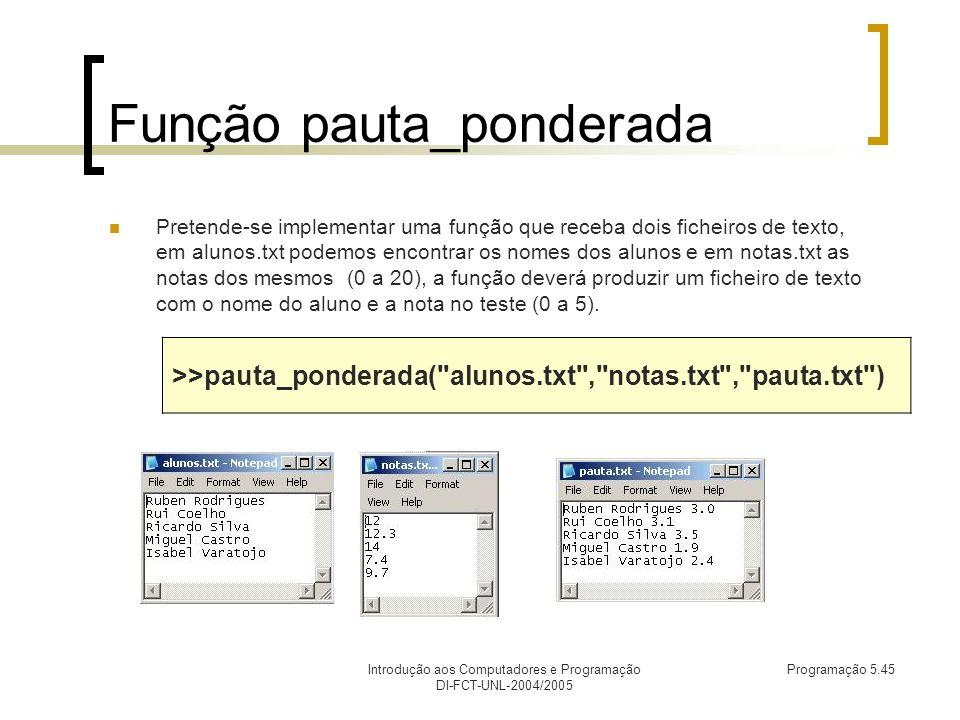 Introdução aos Computadores e Programação DI-FCT-UNL-2004/2005 Programação 5.45 Função pauta_ponderada Pretende-se implementar uma função que receba dois ficheiros de texto, em alunos.txt podemos encontrar os nomes dos alunos e em notas.txt as notas dos mesmos (0 a 20), a função deverá produzir um ficheiro de texto com o nome do aluno e a nota no teste (0 a 5).