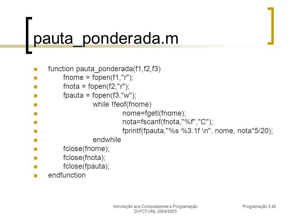 Introdução aos Computadores e Programação DI-FCT-UNL-2004/2005 Programação 5.46 pauta_ponderada.m function pauta_ponderada(f1,f2,f3) fnome = fopen(f1, r ); fnota = fopen(f2, r ); fpauta = fopen(f3, w ); while !feof(fnome) nome=fgetl(fnome); nota=fscanf(fnota, %f , C ); fprintf(fpauta, %s %3.1f \n , nome, nota*5/20); endwhile fclose(fnome); fclose(fnota); fclose(fpauta); endfunction